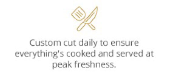 Custom cut daily to ensure everything's cooked and served at peak freshness.