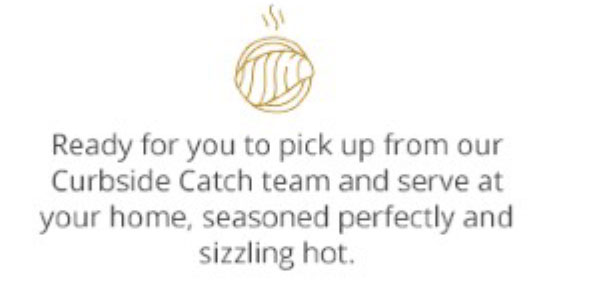 Ready for you to pick up from our Curbside Catch team and serve at your home, seasoned perfectly and sizzling hot.